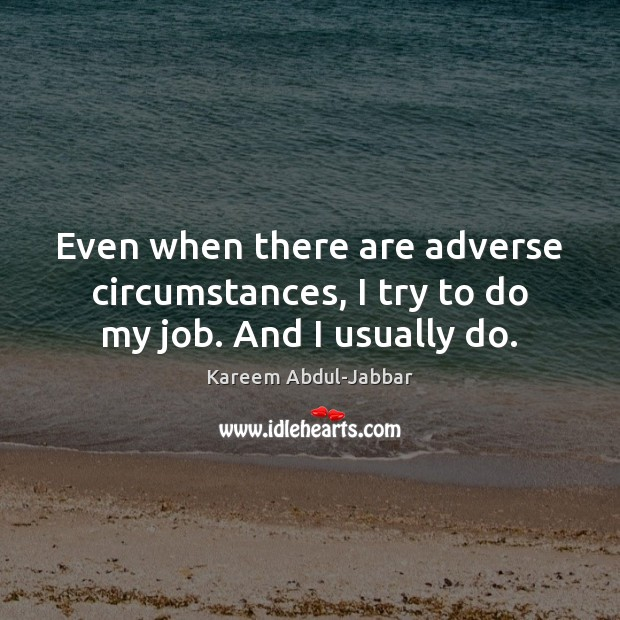 Even when there are adverse circumstances, I try to do my job. And I usually do. Kareem Abdul-Jabbar Picture Quote
