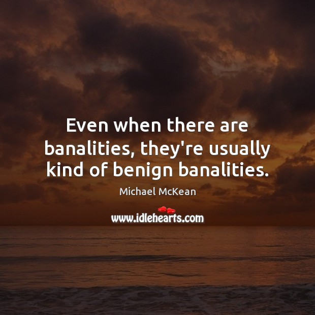 Image, Even when there are banalities, they're usually kind of benign banalities.