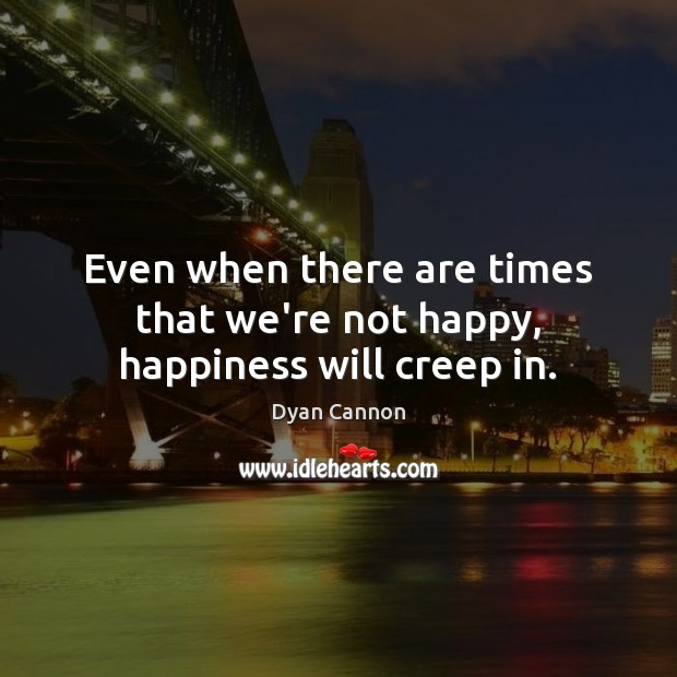 Even when there are times that we're not happy, happiness will creep in. Image