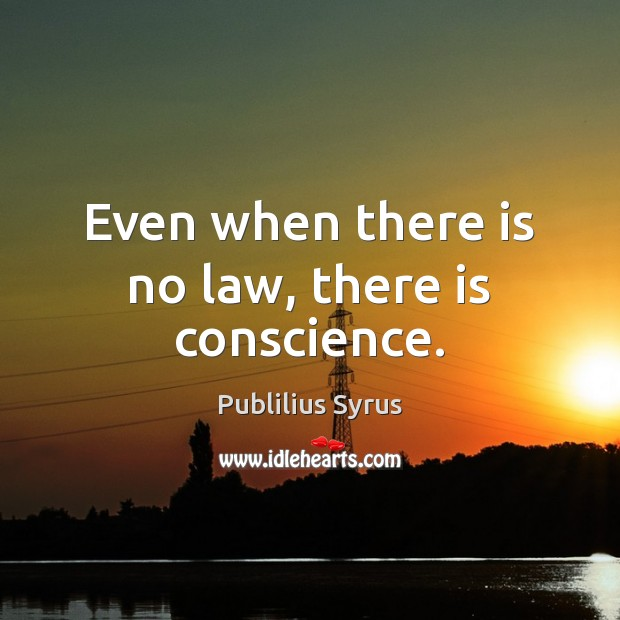 Even when there is no law, there is conscience. Publilius Syrus Picture Quote