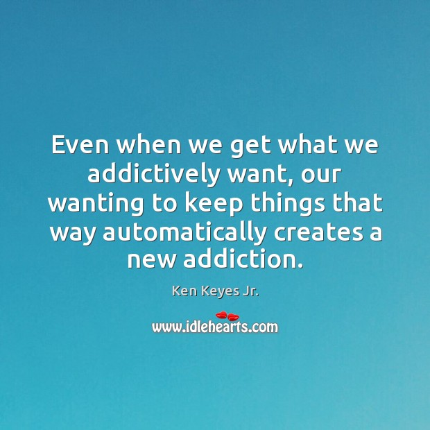 Even when we get what we addictively want, our wanting to keep Image