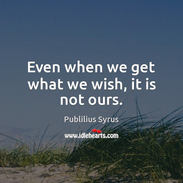 Even when we get what we wish, it is not ours. Publilius Syrus Picture Quote