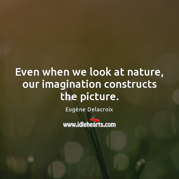 Even when we look at nature, our imagination constructs the picture. Image