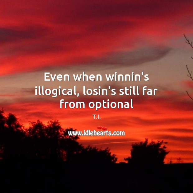 Even when winnin's illogical, losin's still far from optional Image