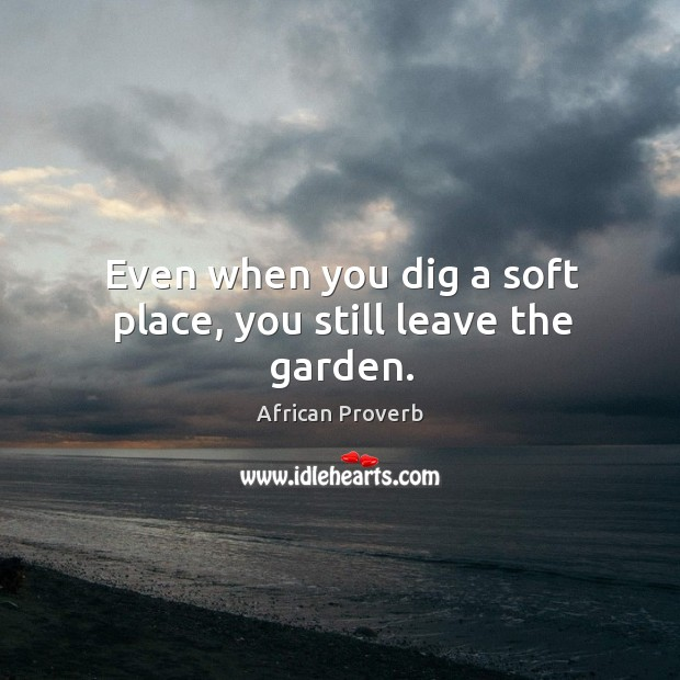 Image, Even when you dig a soft place, you still leave the garden.