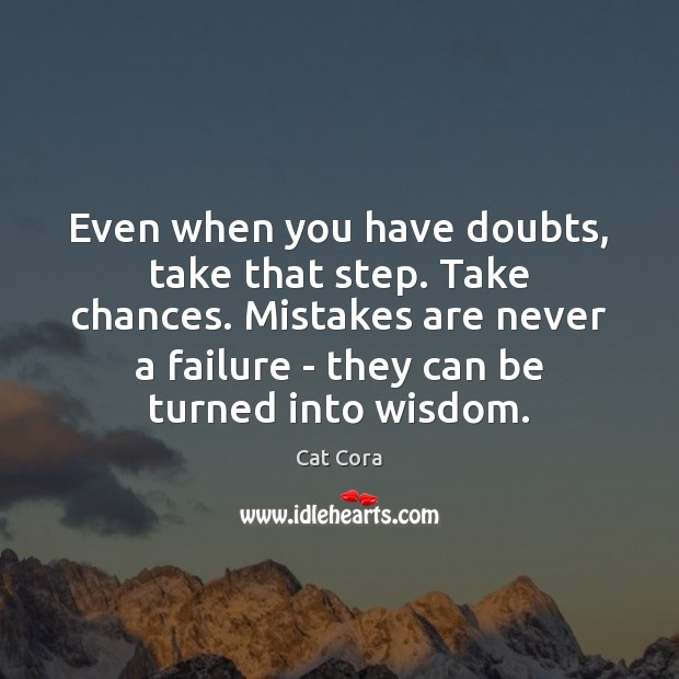 Even when you have doubts, take that step. Take chances. Mistakes are Image