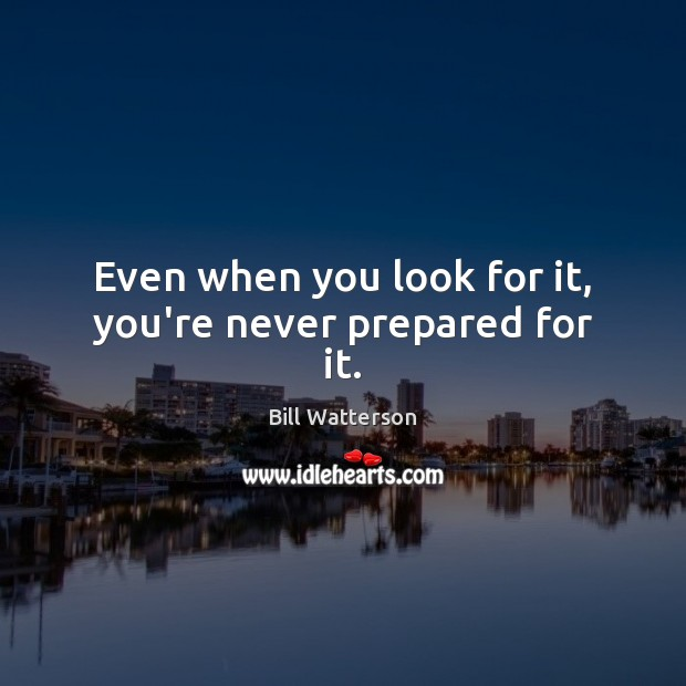 Image, Even when you look for it, you're never prepared for it.