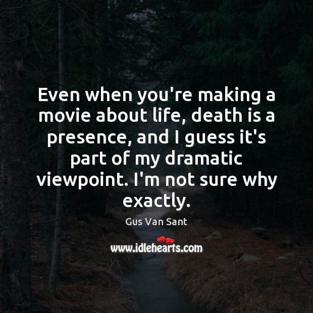 Even when you're making a movie about life, death is a presence, Death Quotes Image
