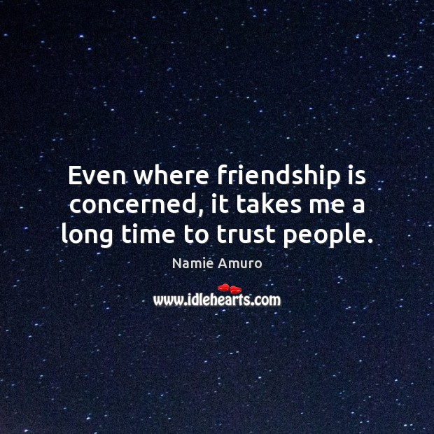 Even where friendship is concerned, it takes me a long time to trust people. Image