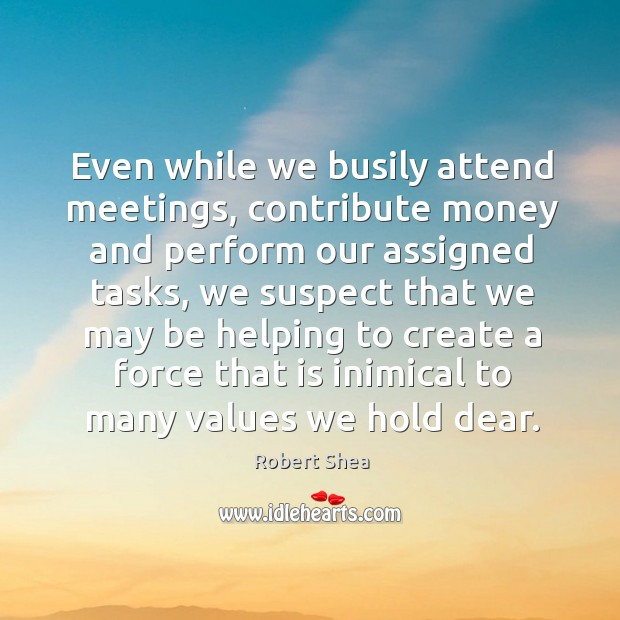Even while we busily attend meetings, contribute money and perform our assigned tasks Robert Shea Picture Quote