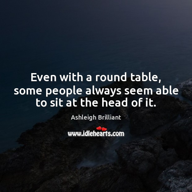 Even with a round table, some people always seem able to sit at the head of it. Ashleigh Brilliant Picture Quote