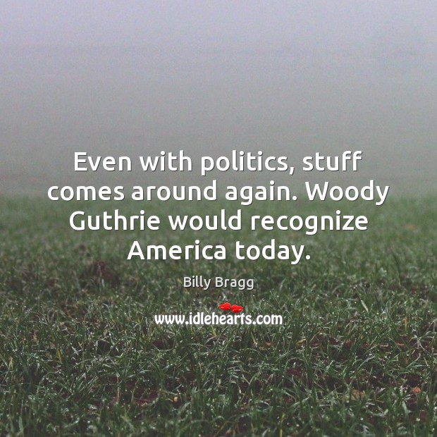 Image, Even with politics, stuff comes around again. Woody Guthrie would recognize America today.