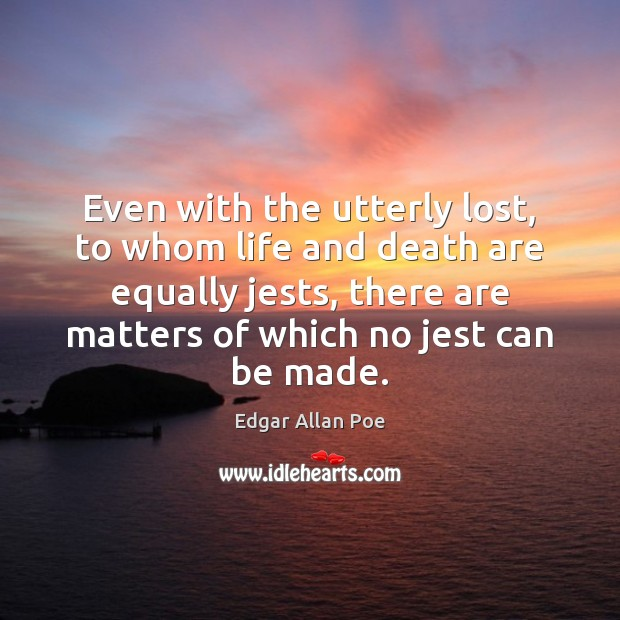 Even with the utterly lost, to whom life and death are equally Edgar Allan Poe Picture Quote