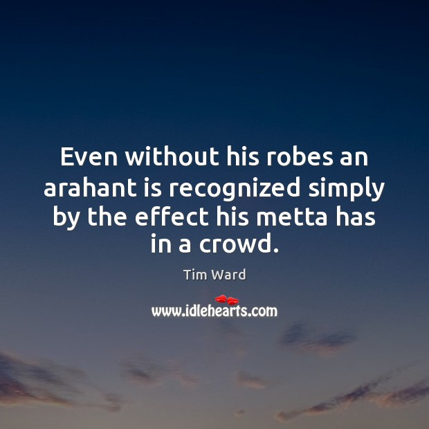 Even without his robes an arahant is recognized simply by the effect Image