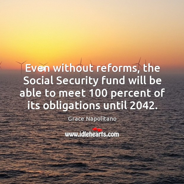 Even without reforms, the social security fund will be able to meet 100 percent of its obligations until 2042. Grace Napolitano Picture Quote