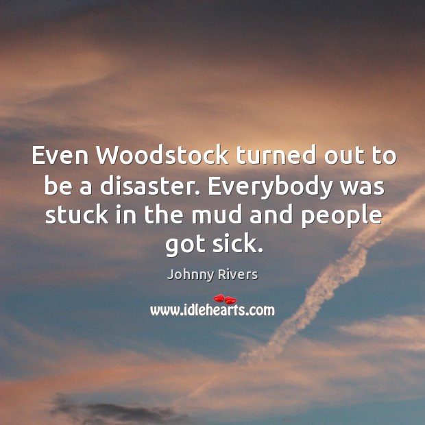 Even woodstock turned out to be a disaster. Everybody was stuck in the mud and people got sick. Image