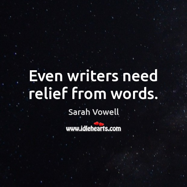 Even writers need relief from words. Sarah Vowell Picture Quote