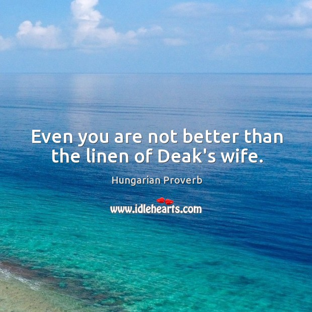 Even you are not better than the linen of deak's wife. Image