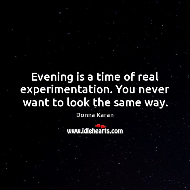 Evening is a time of real experimentation. You never want to look the same way. Image