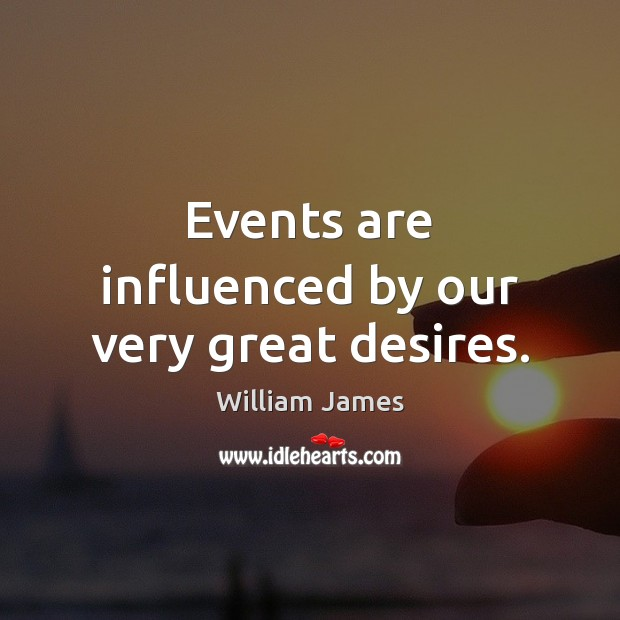 Events are influenced by our very great desires. William James Picture Quote