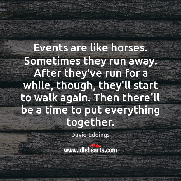 Events are like horses. Sometimes they run away. After they've run for David Eddings Picture Quote