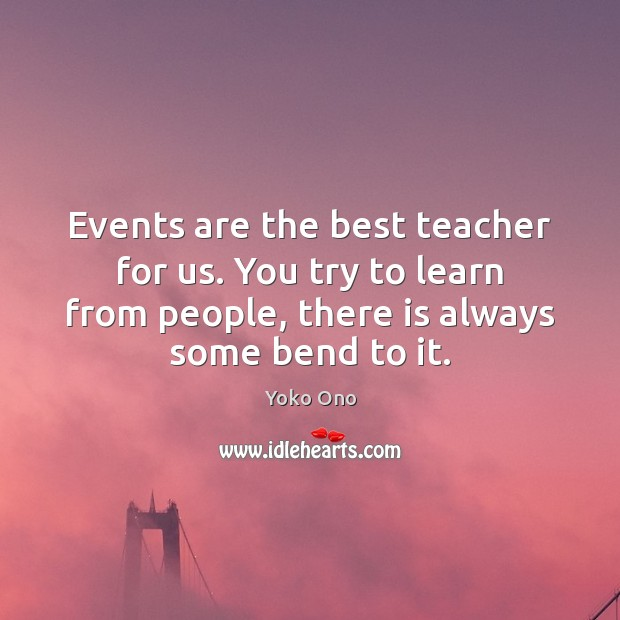 Events are the best teacher for us. You try to learn from Yoko Ono Picture Quote