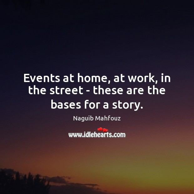 Events at home, at work, in the street – these are the bases for a story. Naguib Mahfouz Picture Quote