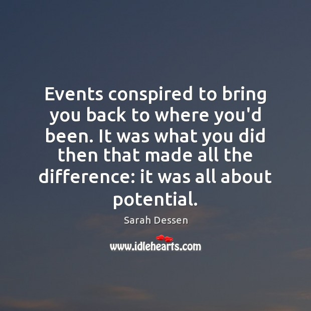Events conspired to bring you back to where you'd been. It was Sarah Dessen Picture Quote