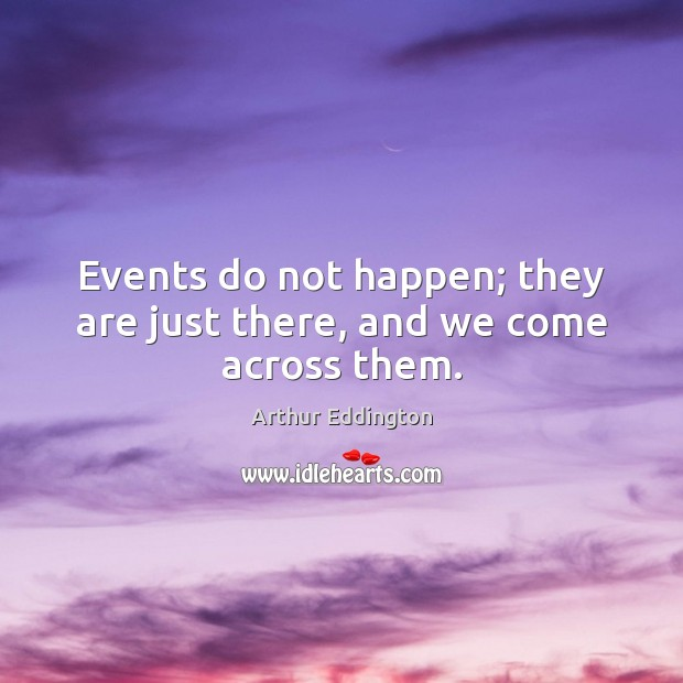 Events do not happen; they are just there, and we come across them. Arthur Eddington Picture Quote