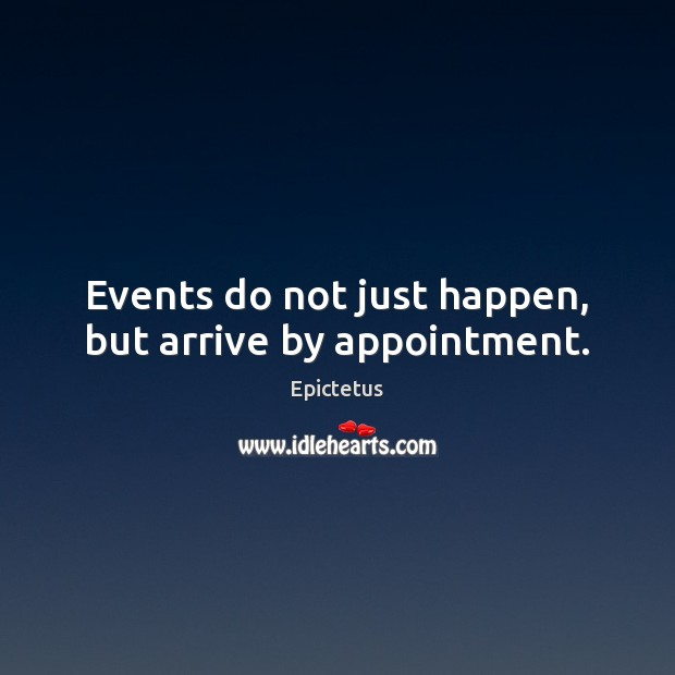 Events do not just happen, but arrive by appointment. Epictetus Picture Quote