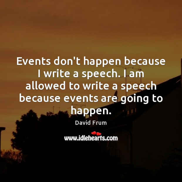 Events don't happen because I write a speech. I am allowed to David Frum Picture Quote