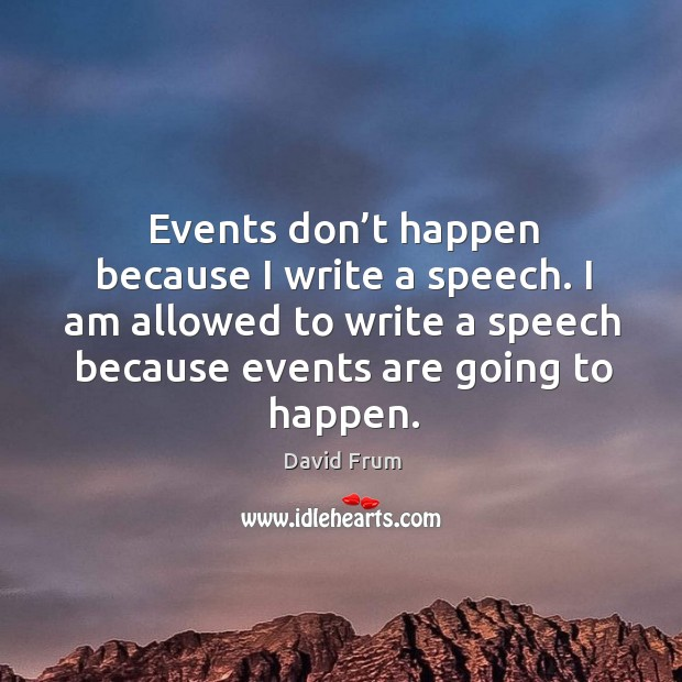 Events don't happen because I write a speech. I am allowed to write a speech because events are going to happen. David Frum Picture Quote