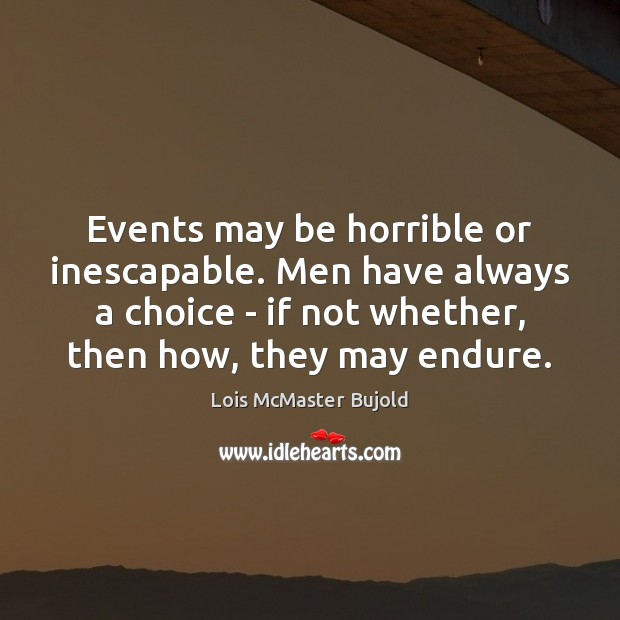 Events may be horrible or inescapable. Men have always a choice – Lois McMaster Bujold Picture Quote