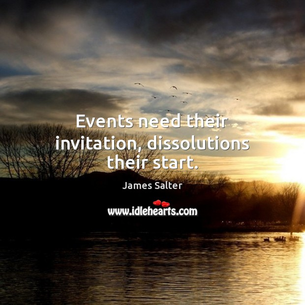 Events need their invitation, dissolutions their start. James Salter Picture Quote