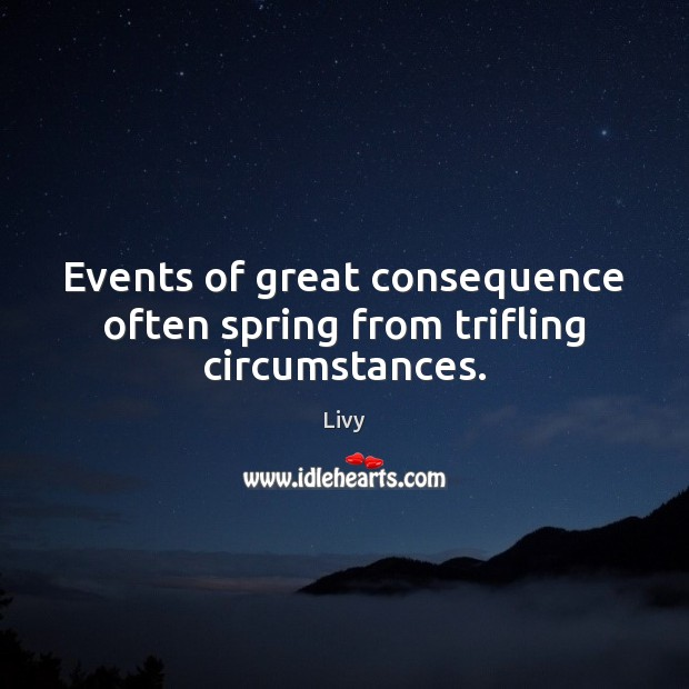 Events of great consequence often spring from trifling circumstances. Livy Picture Quote