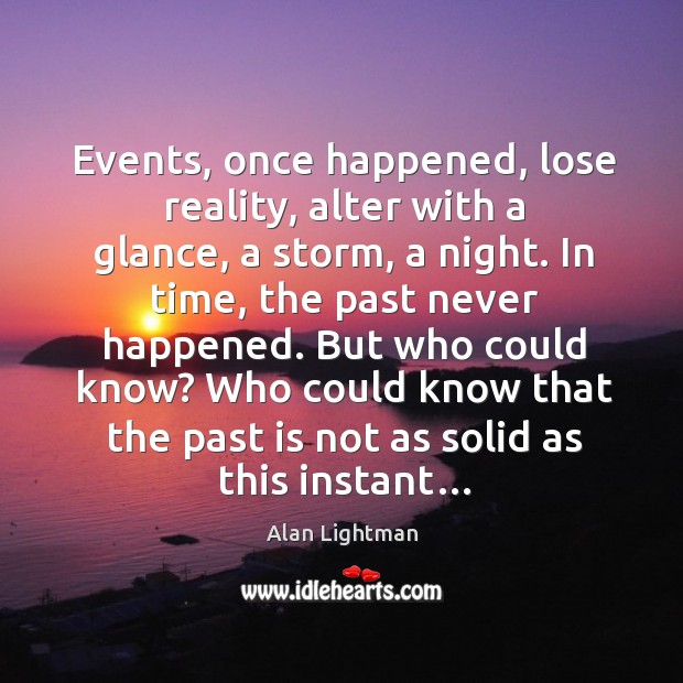 Image, Events, once happened, lose reality, alter with a glance, a storm, a
