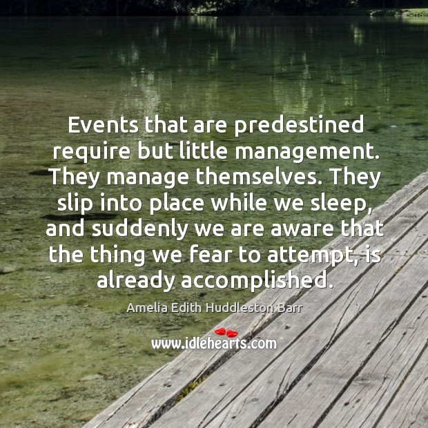 Events that are predestined require but little management. They manage themselves. Amelia Edith Huddleston Barr Picture Quote