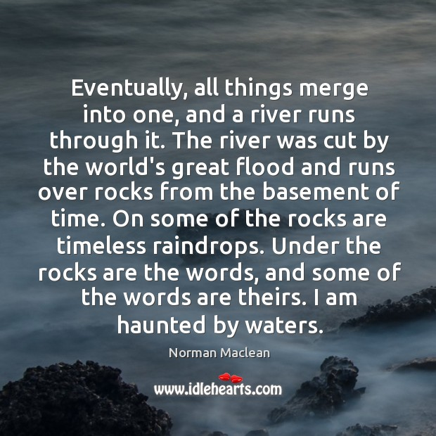 Eventually, all things merge into one, and a river runs through it. Norman Maclean Picture Quote