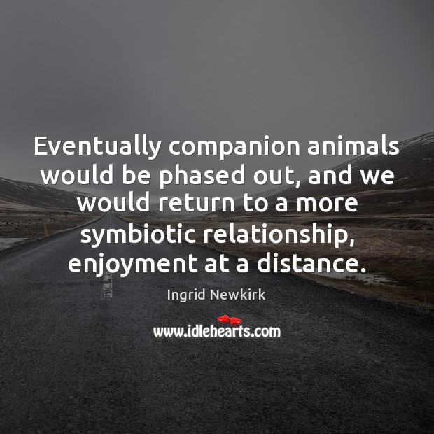Image, Eventually companion animals would be phased out, and we would return to