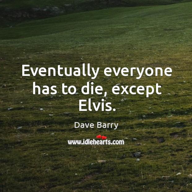 Eventually everyone has to die, except Elvis. Image