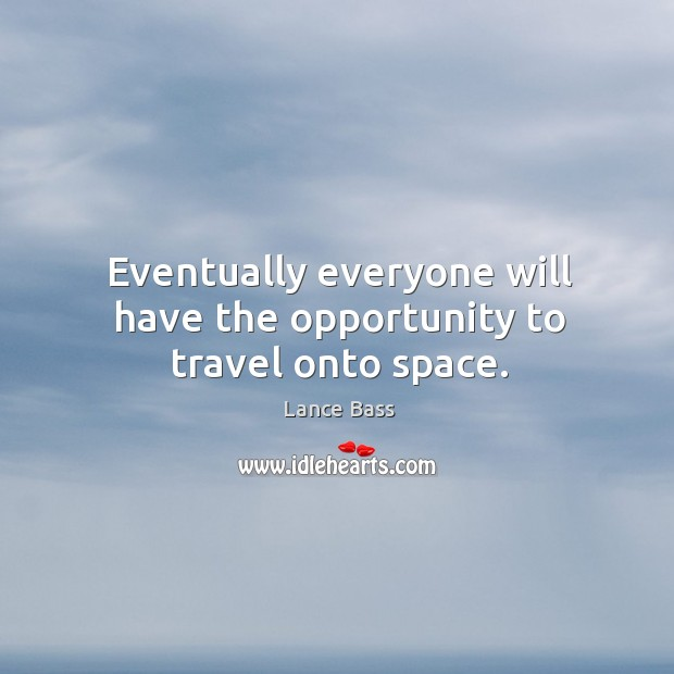 Eventually everyone will have the opportunity to travel onto space. Lance Bass Picture Quote