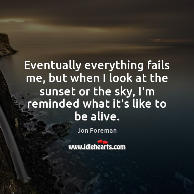 Eventually everything fails me, but when I look at the sunset or Jon Foreman Picture Quote