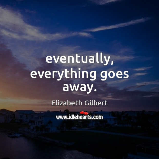 Eventually, everything goes away. Image