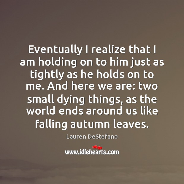 Eventually I realize that I am holding on to him just as Lauren DeStefano Picture Quote