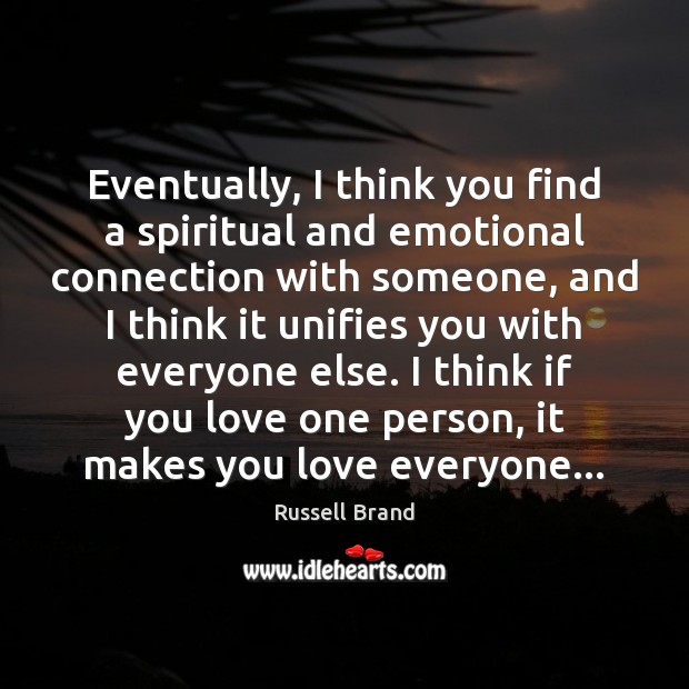 Eventually, I think you find a spiritual and emotional connection with someone, Russell Brand Picture Quote