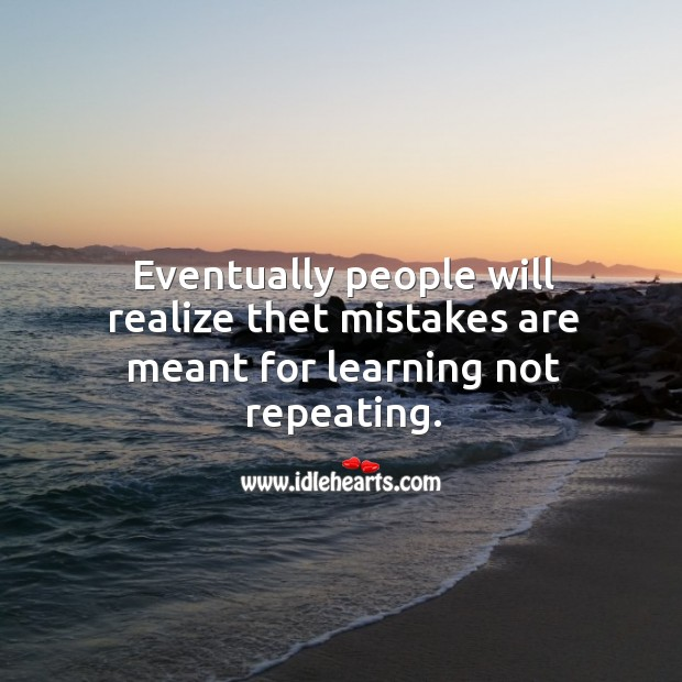 Eventually people will realize thet mistakes are meant for learning not repeating. Image