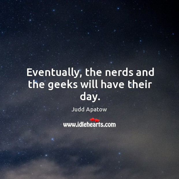 Eventually, the nerds and the geeks will have their day. Image