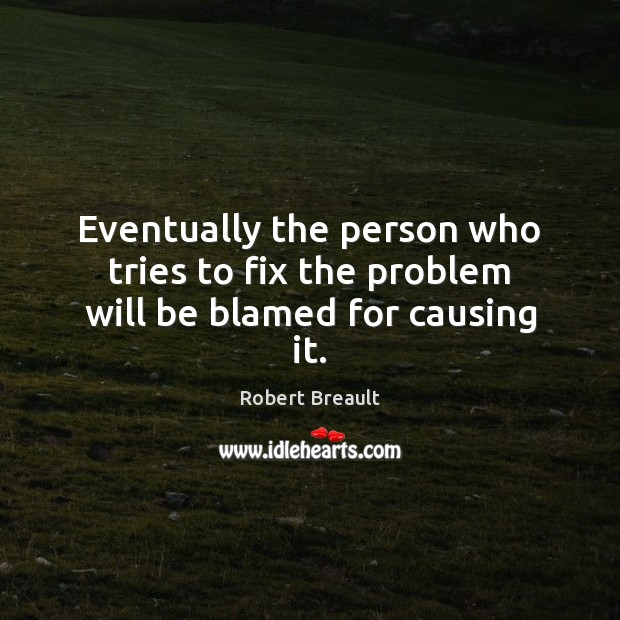Eventually the person who tries to fix the problem will be blamed for causing it. Image