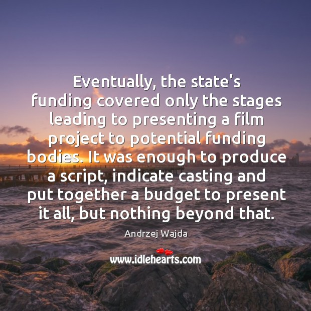 Eventually, the state's funding covered only the stages leading to presenting a film project Andrzej Wajda Picture Quote