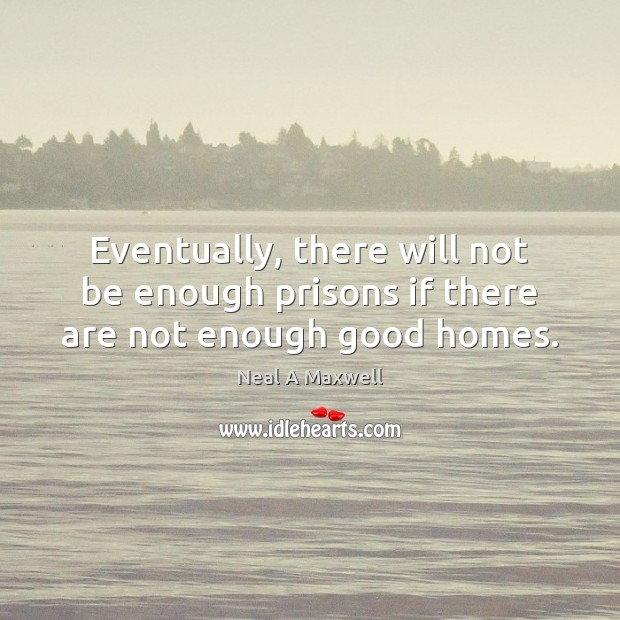 Eventually, there will not be enough prisons if there are not enough good homes. Neal A Maxwell Picture Quote